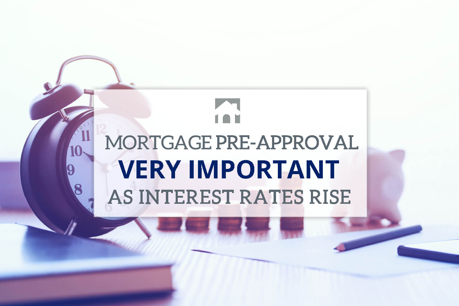Mortgage Pre-Approval Very Important as Interest Rates Rise text overlay with clock on a desktop