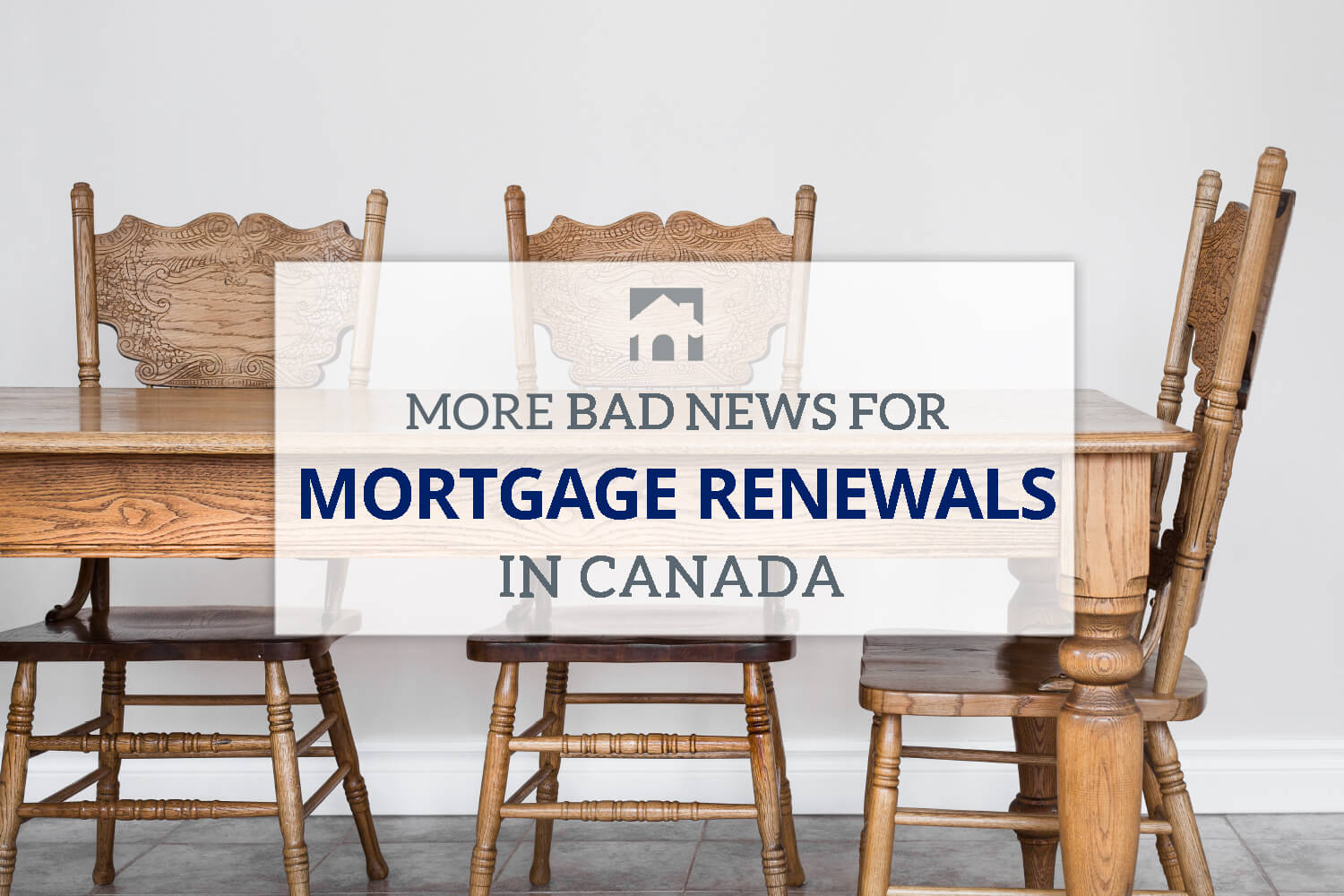 Mortgage Renewal - image of wood table and chairs with text that reads More Bad News for Mortgage Renewals in Canada