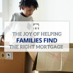 Text: The Joy of Helping Families find the right mortgage Background Image: A child looking in moving boxes