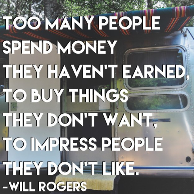 """Too many people spend money they haven't earned, to buy things they don't want, to impress people they don't like."""