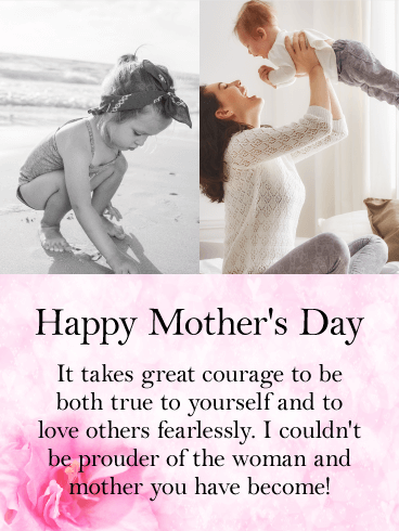 Happy Mother's Day. It takes great courage to be both true to yourself and to love others fearlessly. I couldn't be prouder of the woman and mother you have become!