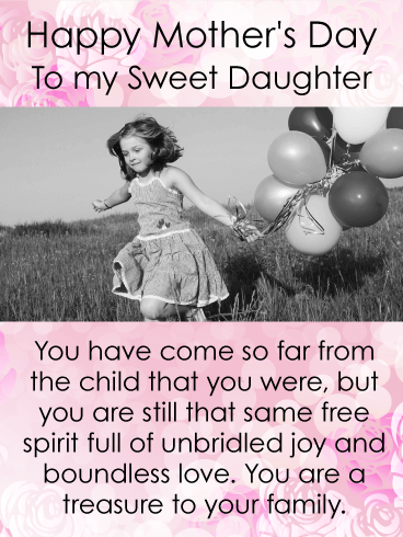 Happy Mother's Day To My Sweet Daughter. You have come so far from the child that you were, but you are still that same free spirit full of unbridled joy and boundless love. You are a treasure to your family.