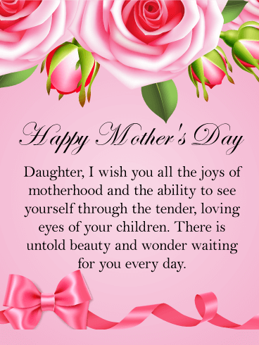 Happy Mother's Day. Daughter, I wish you all the joys of motherhood and the ability to see yourself through the tender, loving eyes of your children. There is untold beauty and wonder waiting for you every day.