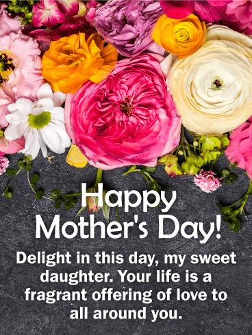 Happy Mother's Day! Delight in this day, my sweet daughter. Your life is a fragrant offering of love to all around you.