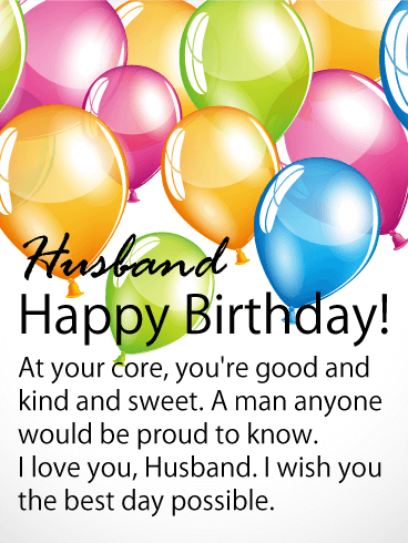 Husband Happy Birthday! At your core, you're good and kind and sweet. A man anyone would be proud to know. I love you, Husband. I wish you the best day possible.