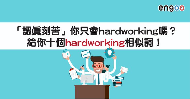 【主題單字】「認真刻苦」你只會hardworking嗎?給你十個hardworking相似詞! - Engoo線上英文家教-部落格