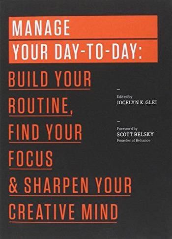 3. Manage Your Day-to-Day: Build Your Routine, Find Your Focus, and Sharpen Your Creative Mind