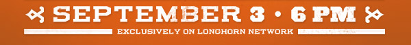 September 3rd 6PM - exclusively on Longhorn Network