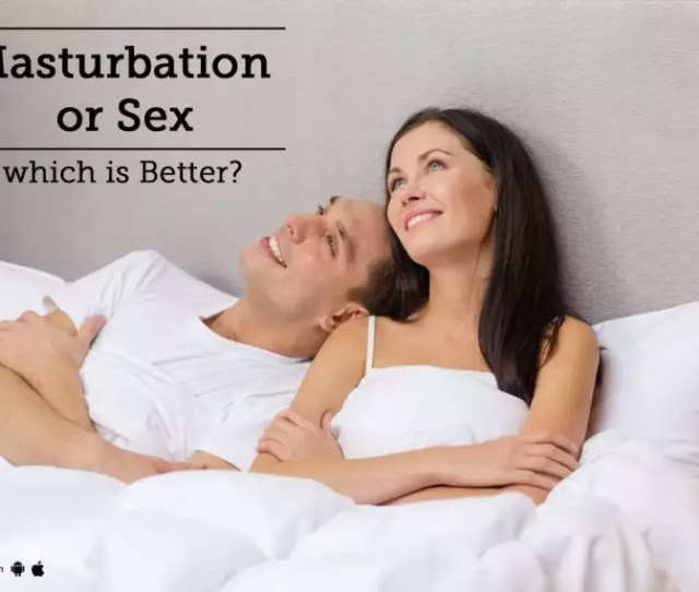 Masturbation Or Sex Which Is Better