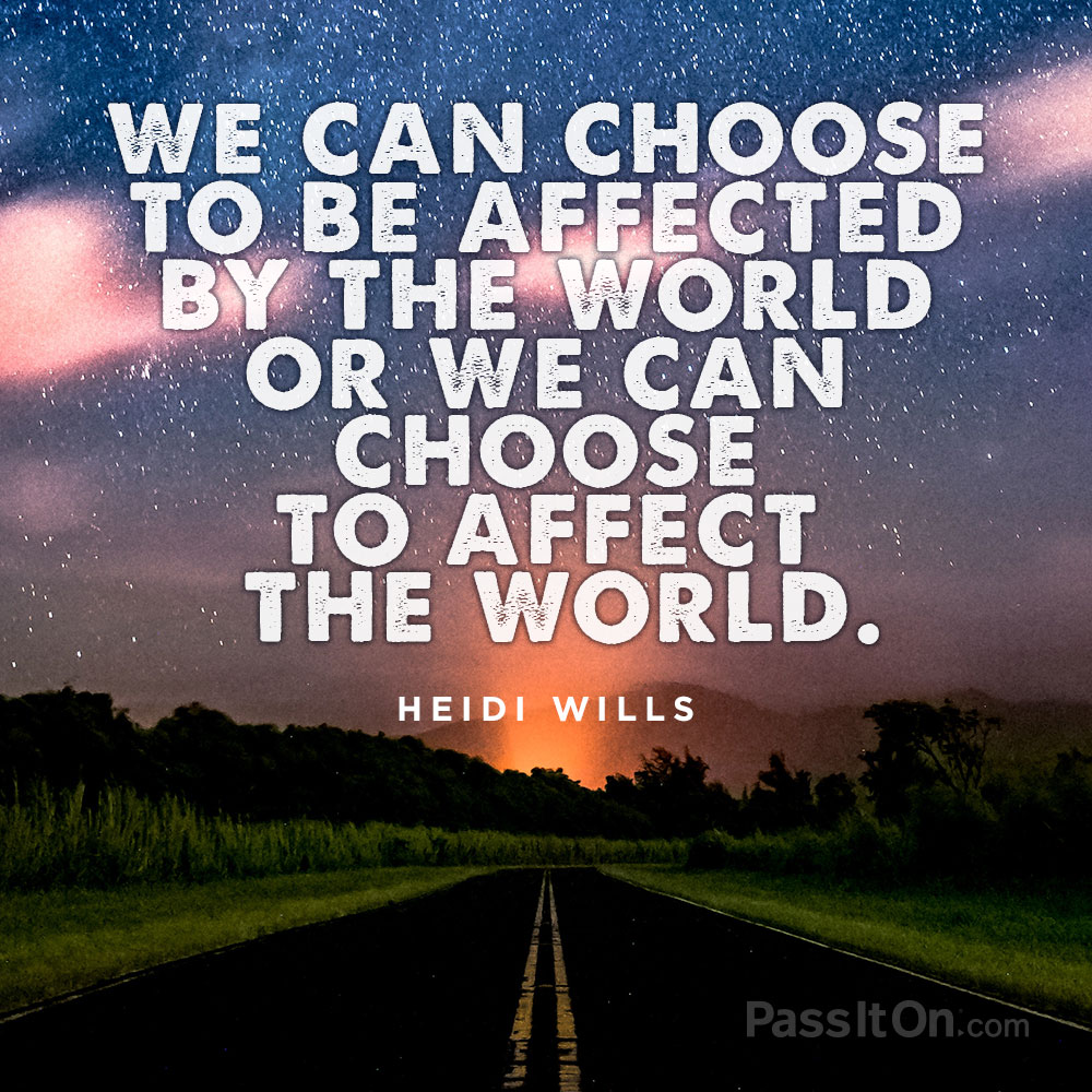 """We can choose to be affected by the world or we can choose to affect the world. "" —Heidi Wills 
