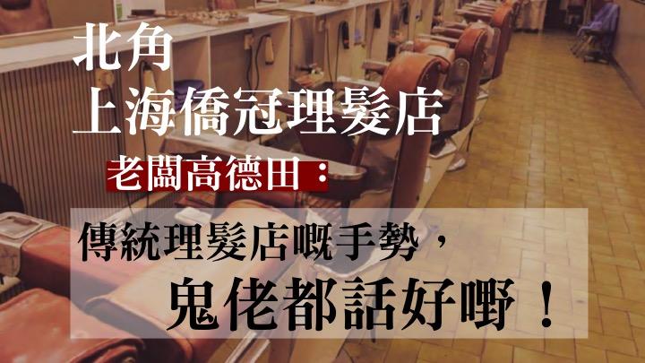 【老店專訪】北角上海僑冠理髮店 屹立香港三十載|乜乜冰室|Tamtam|852郵報