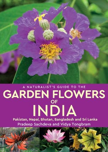 A Naturalist S Guide To The Garden Flowers Of India Pakistan Nepal Bhutan Bangladesh Sri Lanka Naturalist S Guide By Pradeep Sachdeva Whsmith