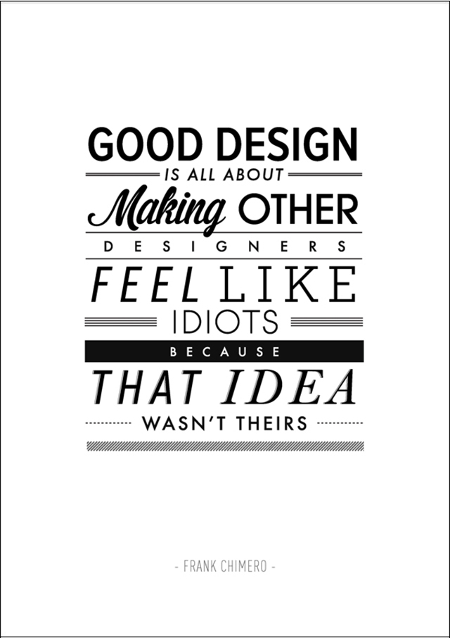 Good design is all about making other designers feel like idiots because that idea wasn't theirs - Frank Chimero via Yellow Trace