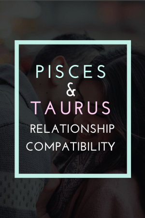 Pisces and Taurus Compatibility: Love and Friendship