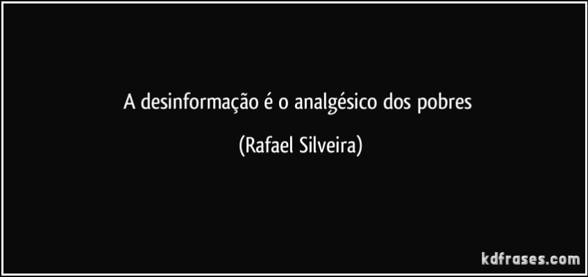 frase-a-desinformacao-e-o-analgesico-dos-pobres-rafael-silveira-111977