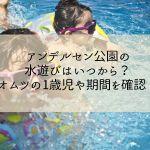 アンデルセン公園の水遊びはいつから?オムツの1歳児や期間を確認!