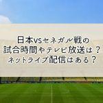 日本vsセネガルの試合時間やテレビ放送は?ネットライブ配信はある?