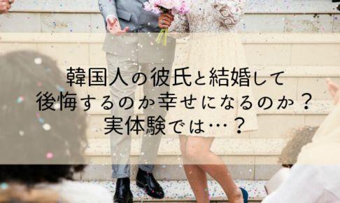 韓国人の彼氏と結婚して後悔するのか幸せになるのか?実体験では…?
