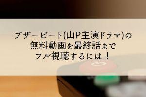 ブザービート(山P主演ドラマ)の無料動画を最終話までフル視聴するには!