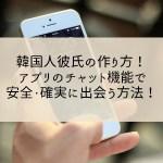 韓国人彼氏の作り方!アプリのチャット機能で安全・確実に出会う方法!