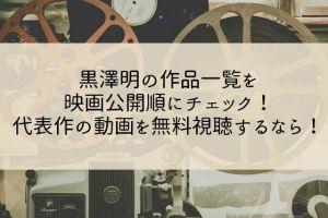 黒澤明の作品一覧を映画公開順にチェック!代表作の動画を無料視聴するなら!