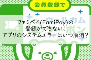 ファミペイ(FamiPay)の登録ができない!アプリのシステムエラーはいつ解消?