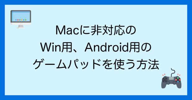 Macに非対応のゲームパッド(Windows、Android用)をMacで使う方法を紹介します