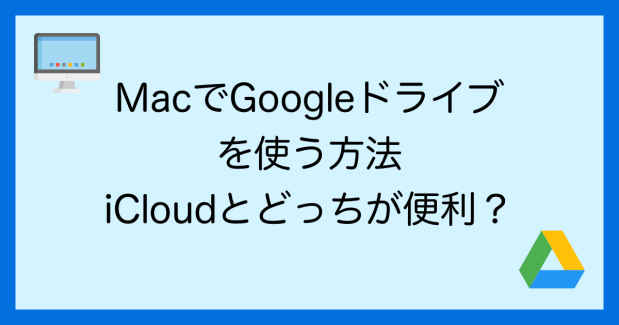 MacでGoogleドライブを使う方法、iCloudドライブとどっちが便利か徹底比較