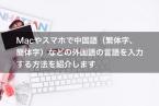 Macやスマホで中国語(繁体字、簡体字)などの外国語の言語を入力する方法を紹介します