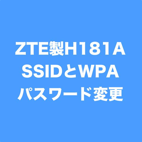 ZTE製ホームゲートウェイ、H181AのSSID、WPAパスワードの設定方法を紹介します