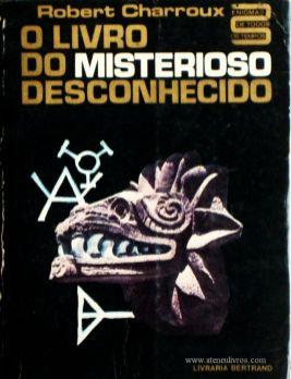 Robert Charroux – O Livro do Misterioso Desconhecido «Tradução de Ricardo Soares» - Livraria Bertrand – Lisboa 1969. Desc. 447 págs / 20 cm x 15 cm / E. Ilust. «€15.00»