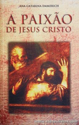 Ana Catarina Emmerich - A Paixão de Cristo - Paulus - Lisboa - 2004. Desc. 366 pág «€10.00»