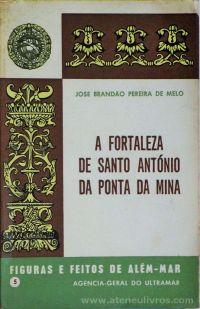 José Brandão Pereira de Melo - A Fortaleza de Santo Antonio da Ponta da Mina (5) - Figuras e Feitos de Além - Mar - Agencia - Geral do Ultramar - Lisboa - 1969. Desc.[83] pág / 11,5 cm x 8 cm / Br «€10.00»