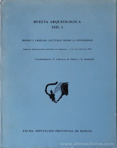 Huelva Arqueologia Vol. XIII, 1 & 2 - Iberos Y Griegos: Lecturas Desde la Diversidad - Simposto Internacinal Celebrado en Ampurias, 3 al 5 de Abril de 1991 - (Coordinadores): P. Cabrera. R. Olmos Y Sammarti - Excma. Diputacion Provincial de Huelva - Huleva - 1991. Desc.[401] + [383] pág / 27 cm x 21 cm x / Br. Ilust «€100.00»