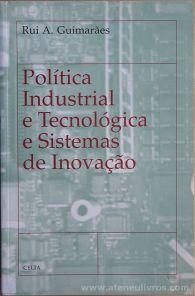 Rui A. Guimarães - Política Industrial e Tecnologia e Sistemas de Inovação - Celta Editora - Oeiras - 1998. Desc.[200] pág / 24 cm x 15,5 cm / Br. «€18.00»