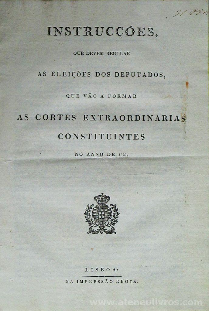 Instruções Que Devem Regular as Eleições dos Deputados Que Vão a Forma as Cortes Extraordinárias Constituintes no Ano de 1821- Lisboa Na Impressão Regia 1821- Palacio do Governo (Fol - 9) «€60.00» (358)