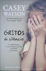 Casey Watson - Gritos de Silêncio (A Verdadeira História de uma Criança Desesperada Cujo Silêncio era Revelador) - Editorial Presença - Queluz de Baixo 2015 «€10.00»