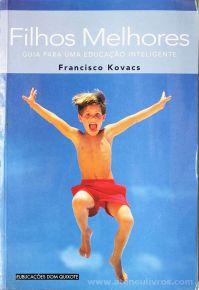 Francisco Kovacs - Filhos Melhores (Guia Para Uma Educação Inteligente) - Publicações Dom Quixote - Lisboa - 2000 «€5.00»