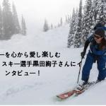 スキーを心から愛し楽しむフリーライドスキー選手黒田絢子さんにインタビュー!