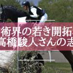 「メダルを取ることで競技自体を盛り上げたい」馬術界の若き開拓者・高橋駿人さんの志