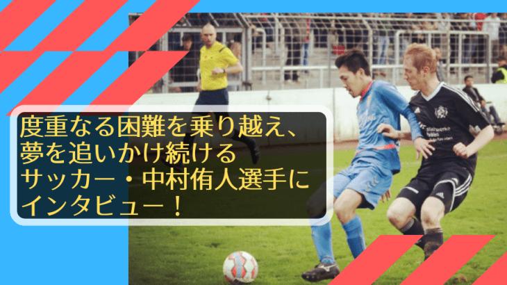 次なる契約へ!度重なる困難を乗り越え、夢を追いかけ続けるサッカー・中村侑人選手にインタビュー!