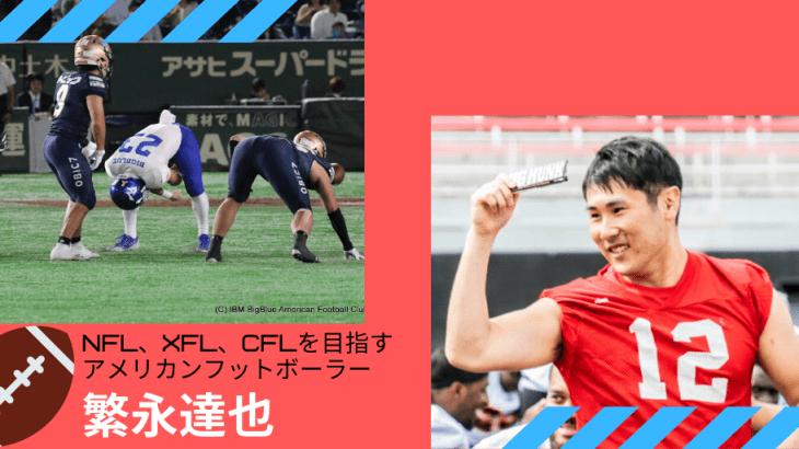 NFL、XFL、CFLを目指すアメリカンフットボーラー繁永達也選手にインタビュー!