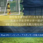 【Find-FCインセンティブスポンサー対象大会結果報告】清村珠幸選手がゴールを守る筑波大学女子サッカー部が 4年ぶりの皇后杯本戦出場を決める