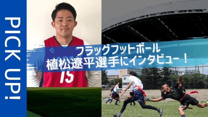 ロサンゼルス五輪で優勝を目指すフラッグフットボール「植松遼平」選手にインタビュー!