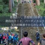 煩悩払い、菩提悌108参り!?階段坊主こと、バーティカルランナー・矢島昭輝選手からのレポート