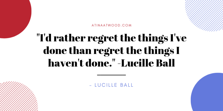 I'd rather regret the things I've done than regret the things I haven't done. -Lucille Ball