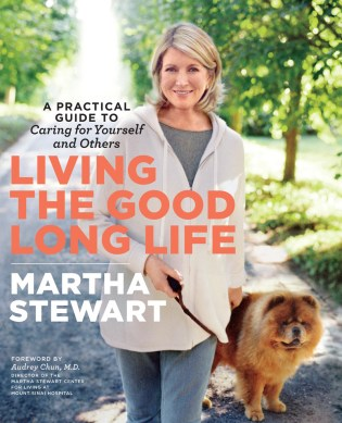 Living the Good Long Life (Clarkson Potter, $27.50), by Martha Stewart, offers practical ways to care for yourself and others.