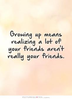 growing-up-means-realizing-a-lot-of-your-friends-arent-really-your-friends-quote-1 - Copy