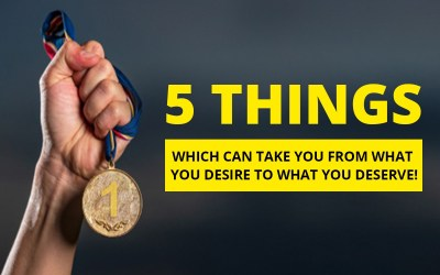 5 Things Which Can Take You From What You Desire To What You Deserve!