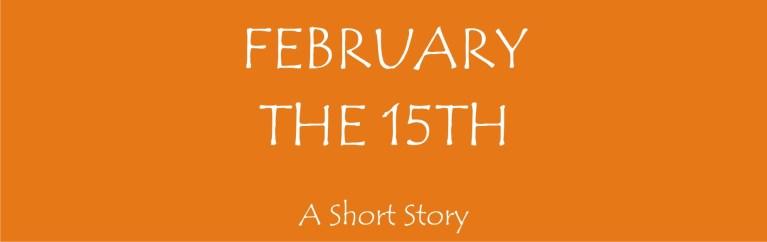 February, The Fifteenth.